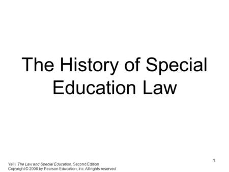 1 The History of Special Education Law Yell / The Law and Special Education, Second Edition Copyright © 2006 by Pearson Education, Inc. All rights reserved.