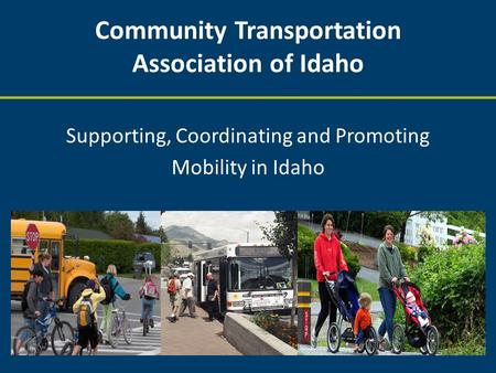 Community Transportation Association of Idaho Supporting, Coordinating and Promoting Mobility in Idaho.