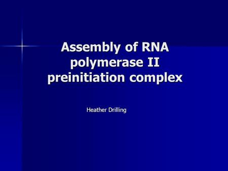 Assembly of RNA polymerase II preinitiation complex Heather Drilling.