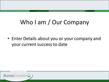 Who I am / Our Company Enter Details about you or your company and your current success to date.