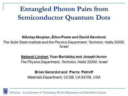 Technion – Israel Institute of Technology, Physics Department and Solid State Institute Entangled Photon Pairs from Semiconductor Quantum Dots Nikolay.