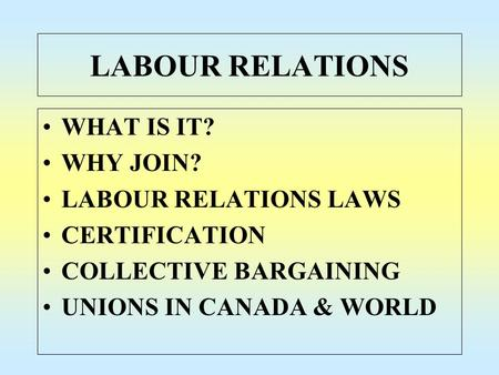 LABOUR RELATIONS WHAT IS IT? WHY JOIN? LABOUR RELATIONS LAWS CERTIFICATION COLLECTIVE BARGAINING UNIONS IN CANADA & WORLD.