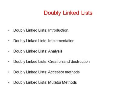 Doubly <strong>Linked</strong> <strong>Lists</strong> Doubly <strong>Linked</strong> <strong>Lists</strong>: Introduction. Doubly <strong>Linked</strong> <strong>Lists</strong>: Implementation Doubly <strong>Linked</strong> <strong>Lists</strong>: Analysis Doubly <strong>Linked</strong> <strong>Lists</strong>: Creation.