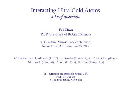 Interacting Ultra Cold Atoms a brief overview Fei Zhou PITP, University of British Columbia at Quantum Nanoscience conference, Noosa Blue, Australia, Jan.