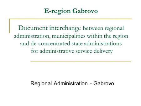 E-region Gabrovo Document interchange between regional administration, municipalities within the region and de-concentrated state administrations for administrative.