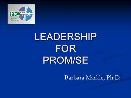 LEADERSHIP FOR PROM/SE Barbara Markle, Ph.D.. Role of the PROM/SE Associate From the MSP grant application: In order to impact the nearly 715 schools.