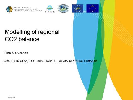 03/06/2015 Modelling of regional CO2 balance Tiina Markkanen with Tuula Aalto, Tea Thum, Jouni Susiluoto and Niina Puttonen.
