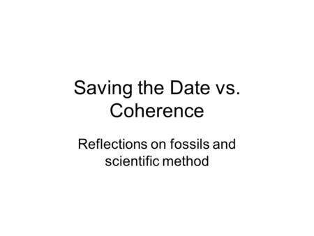 Saving the Date vs. Coherence Reflections on fossils and scientific method.
