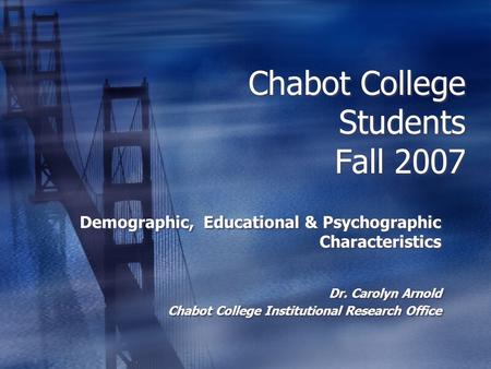 Chabot College Students Fall 2007 Demographic, Educational & Psychographic Characteristics Dr. Carolyn Arnold Chabot College Institutional Research Office.