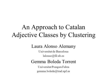 An Approach to Catalan <strong>Adjective</strong> <strong>Classes</strong> by Clustering Laura Alonso Alemany Universitat de Barcelona Gemma Boleda Torrent Universitat.