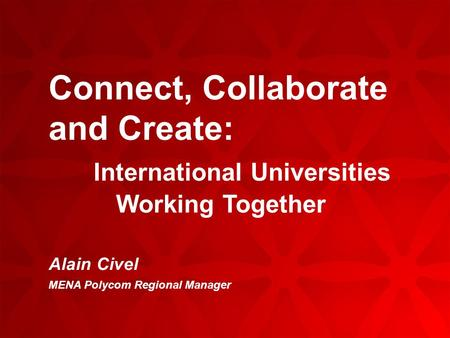 Connect, Collaborate and Create: International Universities Working Together Alain Civel MENA Polycom Regional Manager.