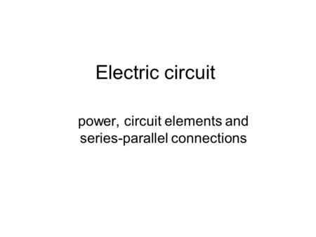 Electric circuit power, circuit elements and series-parallel connections.