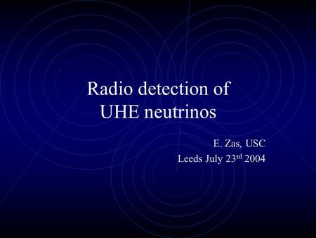 Radio detection of UHE neutrinos E. Zas, USC Leeds July 23 rd 2004.