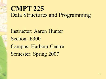 1-1 CMPT 225 Data Structures and Programming Instructor: Aaron Hunter Section: E300 Campus: Harbour Centre Semester: Spring 2007.