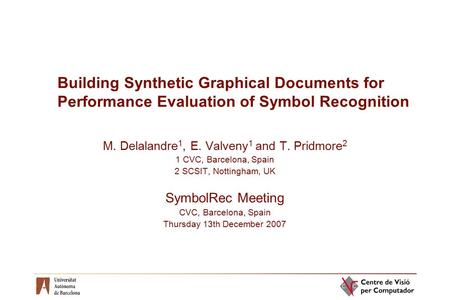 Building Synthetic Graphical Documents for Performance Evaluation of Symbol Recognition M. Delalandre 1, E. Valveny 1 and T. Pridmore 2 1 CVC, Barcelona,