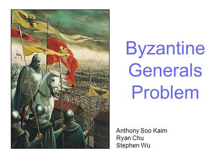 Byzantine Generals Problem Anthony Soo Kaim Ryan Chu Stephen Wu.