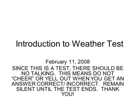"Introduction to Weather Test February 11, 2008 SINCE THIS IS A TEST, THERE SHOULD BE NO TALKING. THIS MEANS DO NOT ""CHEER"" OR YELL OUT WHEN YOU GET AN."
