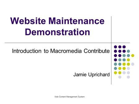 Web Content Management System Website Maintenance Demonstration Introduction to Macromedia Contribute Jamie Uprichard.