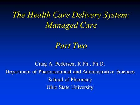 The Health Care Delivery System: Managed Care Part Two Craig A. Pedersen, R.Ph., Ph.D. Department of Pharmaceutical and Administrative Sciences School.