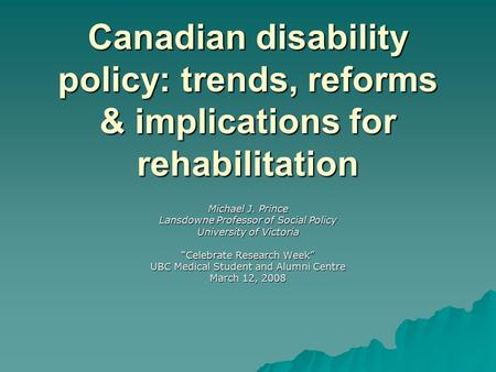 Canadian disability policy: trends, reforms & implications for rehabilitation Michael J. Prince Lansdowne Professor of Social Policy University of Victoria.