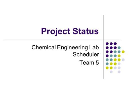 Project Status Chemical Engineering Lab Scheduler Team 5 This presentation will probably involve audience discussion, which will create action items. Use.