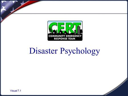 Visual 7.1 Disaster Psychology. Visual 7.2 Unit Objectives 1. Describe the disaster and post - disaster emotional environment. 2. Describe the steps that.