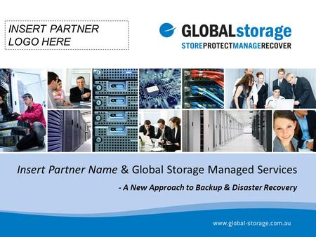 Insert Partner Name & Global Storage Managed Services - A New Approach to Backup & Disaster Recovery INSERT PARTNER LOGO HERE.