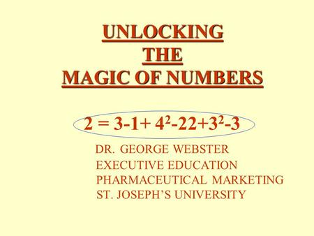 UNLOCKING THE MAGIC OF NUMBERS UNLOCKING THE MAGIC OF NUMBERS 2 = 3-1+ 4 2 -22+3 2 -3 DR. GEORGE WEBSTER EXECUTIVE EDUCATION PHARMACEUTICAL MARKETING.