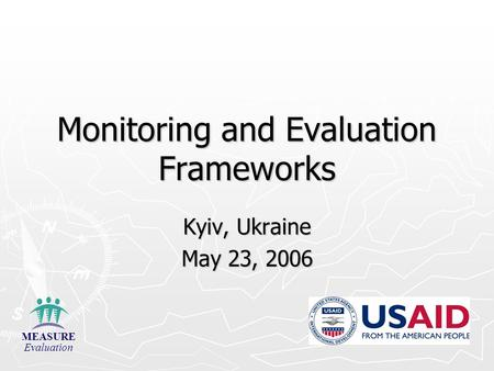Monitoring and Evaluation Frameworks Kyiv, Ukraine May 23, 2006 MEASURE Evaluation.