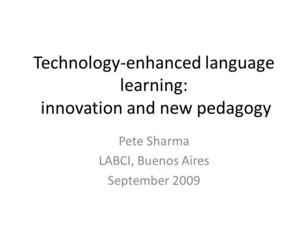 Technology-enhanced language learning: innovation and new pedagogy Pete Sharma LABCI, Buenos Aires September 2009.