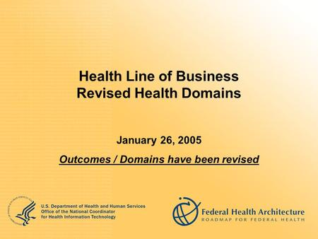 Health Line of Business Revised Health Domains January 26, 2005 Outcomes / Domains have been revised.