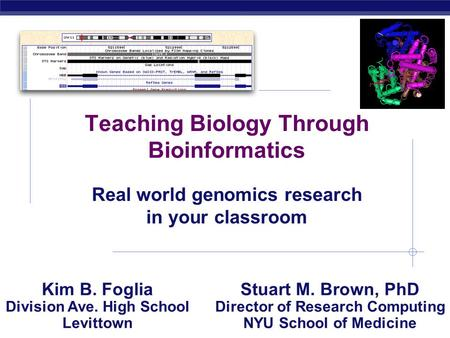 AP Biology 2004-2005 Teaching Biology Through Bioinformatics Real world genomics research in your classroom Kim B. Foglia Division Ave. High School Levittown.