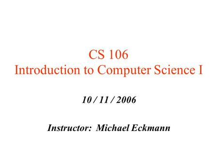CS 106 Introduction to Computer Science I 10 / 11 / 2006 Instructor: Michael Eckmann.