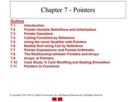 © Copyright 1992–2004 by Deitel & Associates, Inc. and Pearson Education Inc. All Rights Reserved. Chapter 7 - Pointers Outline 7.1Introduction 7.2Pointer.