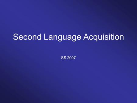 Second Language Acquisition SS 2007. Topics How do adult speakers acquire a second language? What characterizes the process of second language acquisition?