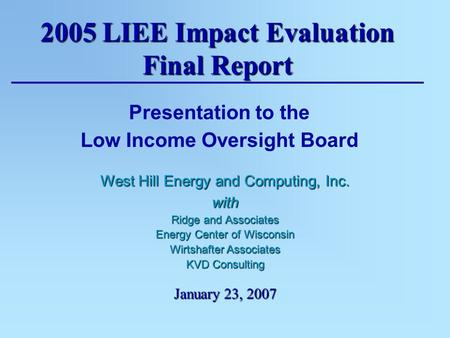 2005 LIEE Impact Evaluation Final Report January 23, 2007 Presentation to the Low Income Oversight Board West Hill Energy and Computing, Inc. with Ridge.