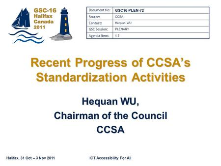 Halifax, 31 Oct – 3 Nov 2011ICT Accessibility For All Recent Progress of CCSA's Standardization Activities Hequan WU, Chairman of the Council CCSA Document.