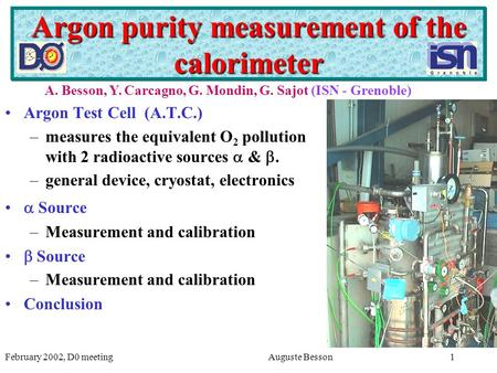 February 2002, D0 meetingAuguste Besson1 Argon purity measurement of the calorimeter Argon Test Cell (A.T.C.) –measures the equivalent O 2 pollution with.