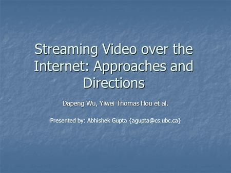 Streaming Video over the Internet: Approaches and Directions Dapeng Wu, Yiwei Thomas Hou et al. Presented by: Abhishek Gupta