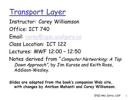 CPSC 441: Intro, UDP1 Transport Layer Instructor: Carey Williamson Office: ICT 740   Class Location: