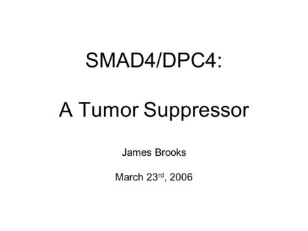 SMAD4/DPC4: A Tumor Suppressor James Brooks March 23 rd, 2006.