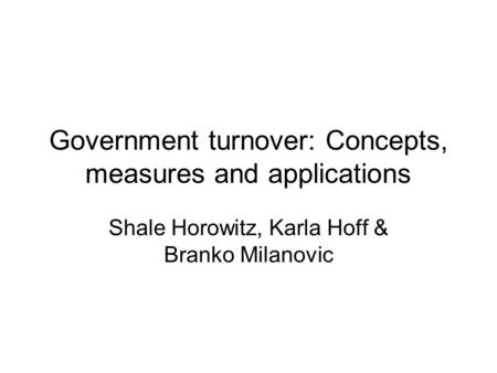 Government turnover: Concepts, measures and applications Shale Horowitz, Karla Hoff & Branko Milanovic.