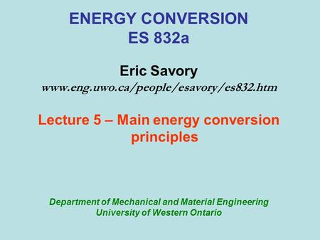 ENERGY CONVERSION ES 832a Eric Savory www.eng.uwo.ca/people/esavory/es832.htm Lecture 5 – Main energy conversion principles Department of Mechanical and.