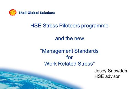 "HSE Stress Piloteers programme and the new ""Management Standards for Work Related Stress"" Josey Snowden HSE advisor."