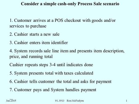 Jan 200591.3913 Ron McFadyen1 Consider a simple cash-only Process Sale scenario 1. Customer arrives at a POS checkout with goods and/or services to purchase.