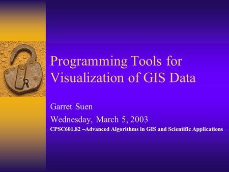 Programming Tools for Visualization of GIS Data Garret Suen Wednesday, March 5, 2003 CPSC601.82 –Advanced Algorithms in GIS and Scientific Applications.