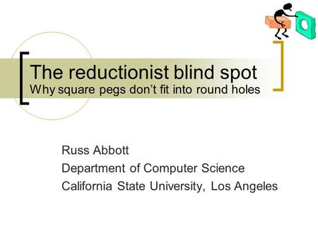 The reductionist blind spot Russ Abbott Department of Computer Science California State University, Los Angeles Why square pegs don't fit into round holes.