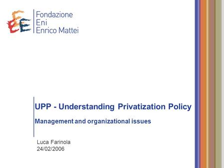 UPP - Understanding Privatization Policy Management and organizational issues Luca Farinola 24/02/2006.