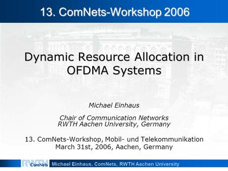 Michael Einhaus, ComNets, RWTH Aachen University Dynamic Resource Allocation in OFDMA Systems Michael Einhaus Chair of Communication Networks RWTH Aachen.
