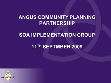 ANGUS COMMUNITY PLANNING PARTNERSHIP SOA IMPLEMENTATION GROUP 11 TH SEPTMBER 2009.